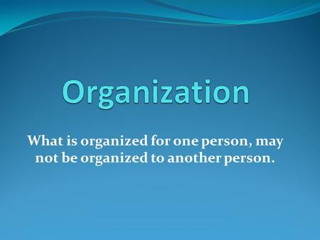 What is organized for one person, may not be organized to another person.