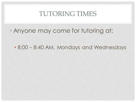 TUTORING TIMES Anyone may come for tutoring at: 8:00 – 8:40 AM, Mondays and Wednesdays.
