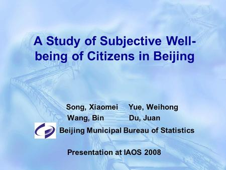 A Study of Subjective Well- being of Citizens in Beijing Song, Xiaomei Yue, Weihong Wang, Bin Du, Juan Beijing Municipal Bureau of Statistics Presentation.