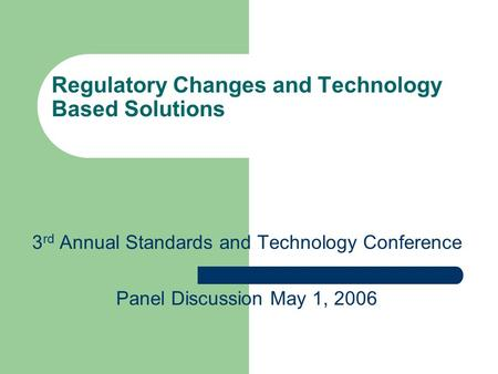 Regulatory Changes and Technology Based Solutions 3 rd Annual Standards and Technology Conference Panel Discussion May 1, 2006.