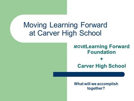 Moving Learning Forward at Carver High School MOVE Learning Forward Foundation + Carver High School What will we accomplish together?