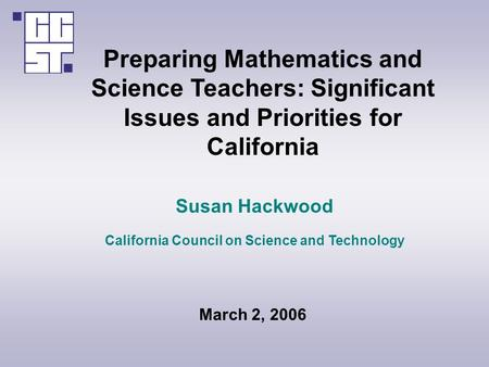 Preparing Mathematics and Science Teachers: Significant Issues and Priorities for California Susan Hackwood California Council on Science and Technology.
