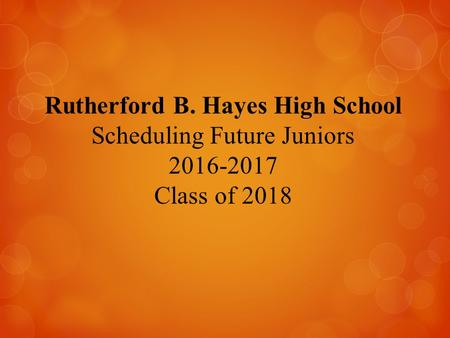 Rutherford B. Hayes High School Scheduling Future Juniors 2016-2017 Class of 2018.