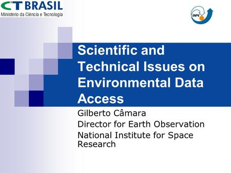 Scientific and Technical Issues on Environmental Data Access Gilberto Câmara Director for Earth Observation National Institute for Space Research.