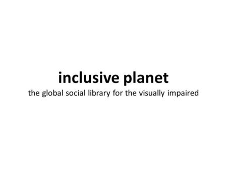 Inclusive planet the global social library for the visually impaired.
