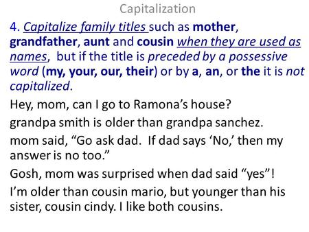 Capitalization 4. Capitalize family titles such as mother, grandfather, aunt and cousin when they are used as names, but if the title is preceded by a.