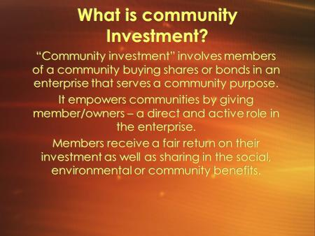 "What is community Investment? ""Community investment"" involves members of a community buying shares or bonds in an enterprise that serves a community purpose."