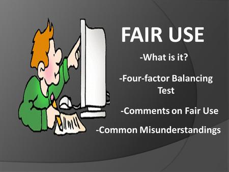 FAIR USE -What is it? -Comments on Fair Use -Four-factor Balancing Test -Common Misunderstandings.