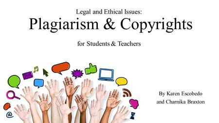 Legal and Ethical Issues: Plagiarism & Copyrights for Students & Teachers By Karen Escobedo and Charnika Braxton.