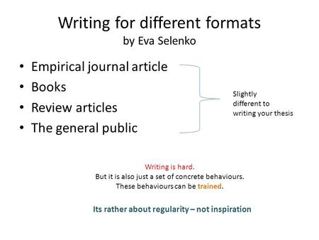 Writing for different formats by Eva Selenko Empirical journal article Books Review articles The general public Writing is hard. But it is also just a.