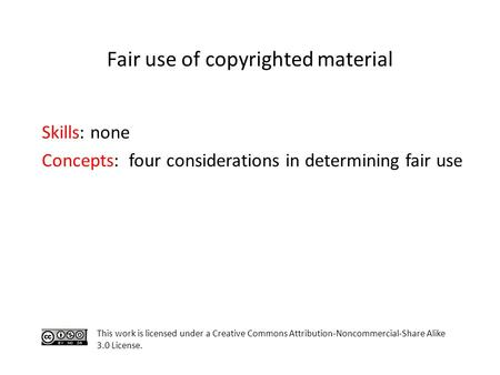 Skills: none Concepts: four considerations in determining fair use This work is licensed under a Creative Commons Attribution-Noncommercial-Share Alike.
