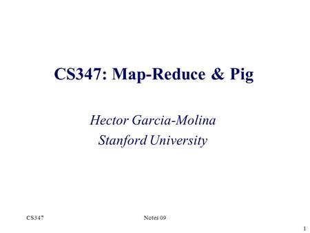 CS347: Map-Reduce & Pig Hector Garcia-Molina Stanford University CS347Notes 09 1.