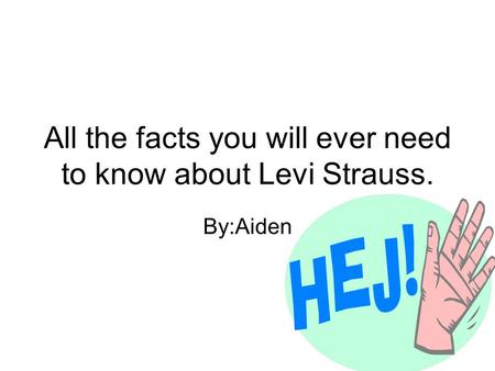 All the facts you will ever need to know about Levi Strauss. By:Aiden.
