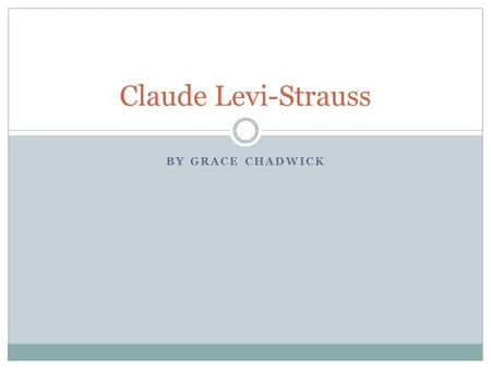 BY GRACE CHADWICK Claude Levi-Strauss. Early Life: Full name: Claude Levi-Strauss Born: 27 November 1908 in Brussels, Belgium He was a French anthropologist.