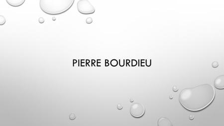 PIERRE BOURDIEU. BIOGRAHY BORN IN DENGUIN, FRANCE. 1930. STUDIED PHILOSOPHY ALONGSIDE LOUIS ALTHUSSER AT THE ECOLE NORMAL SUPERIEURE IN PARIS CONSCRIPTED.