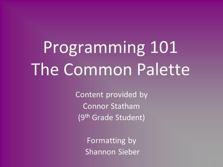 Programming 101 The Common Palette Content provided by Connor Statham (9 th Grade Student) Formatting by Shannon Sieber.