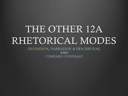 THE OTHER 12A RHETORICAL MODES DEFINITION, NARRATION & DESCRIPTION, ANDCOMPARE/CONTRAST.