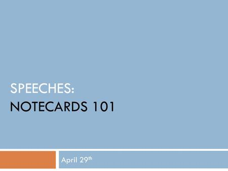 SPEECHES: NOTECARDS 101 April 29 th. Today's Objective: I will begin drafting my speech notecards.