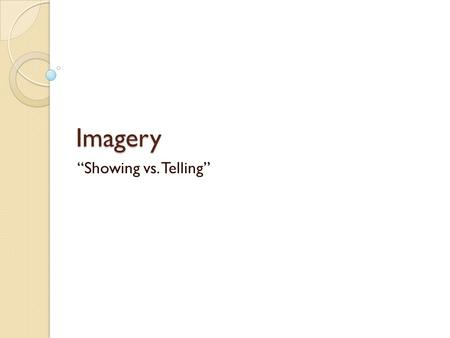 "Imagery ""Showing vs. Telling"". Imagery Creates a picture in a reader's mind Descriptive language that appeals to all 5 senses: Touch, Smell, Taste, Sight,"
