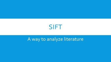 SIFT A way to analyze literature. S = SYMBOL  Examine the title and the text for symbolism  What is the significance of the symbol? Does the symbol.