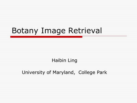 Botany Image Retrieval Haibin Ling University of Maryland, College Park.