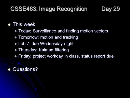 CSSE463: Image Recognition Day 29 This week This week Today: Surveillance and finding motion vectors Today: Surveillance and finding motion vectors Tomorrow: