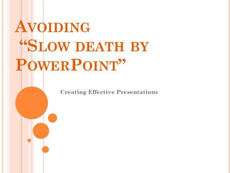 "A VOIDING ""S LOW DEATH BY P OWER P OINT "" Creating Effective Presentations."