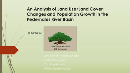 An Analysis of Land Use/Land Cover Changes and Population Growth in the Pedernales River Basin Kelly Blanton-Project Manager Paul Starkel-Analyst Erica.