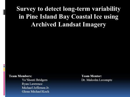 Survey to detect long-term variability in Pine Island Bay Coastal Ice using Archived Landsat Imagery Team Members: Ya'Shonti Bridgers Ryan Lawrence Michael.