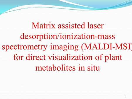 1 Matrix assisted laser desorption/ionization-mass spectrometry imaging (MALDI-MSI) for direct visualization of plant metabolites in situ.
