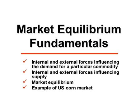Market Equilibrium Fundamentals Internal and external forces influencing the demand for a particular commodity Internal and external forces influencing.