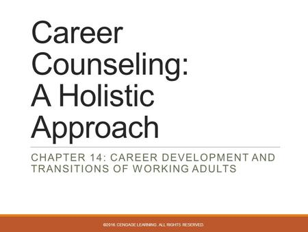 Career Counseling: A Holistic Approach CHAPTER 14: CAREER DEVELOPMENT AND TRANSITIONS OF WORKING ADULTS ©2016. CENGAGE LEARNING. ALL RIGHTS RESERVED.