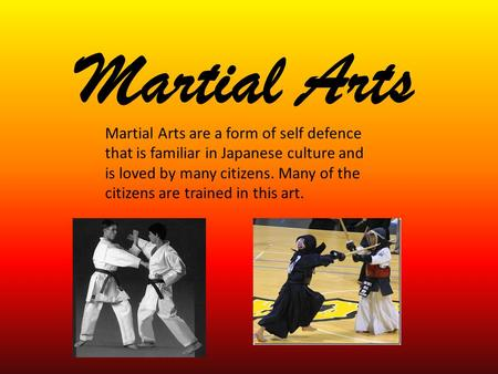 Martial Arts Martial Arts are a form of self defence that is familiar in Japanese culture and is loved by many citizens. Many of the citizens are trained.
