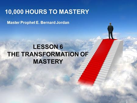 10,000 HOURS TO MASTERY Master Prophet E. Bernard Jordan LESSON 6 THE TRANSFORMATION OF MASTERY.
