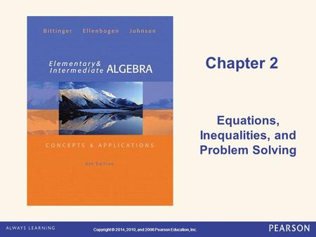 Copyright © 2014, 2010, and 2006 Pearson Education, Inc. Chapter 2 Equations, Inequalities, and Problem Solving.
