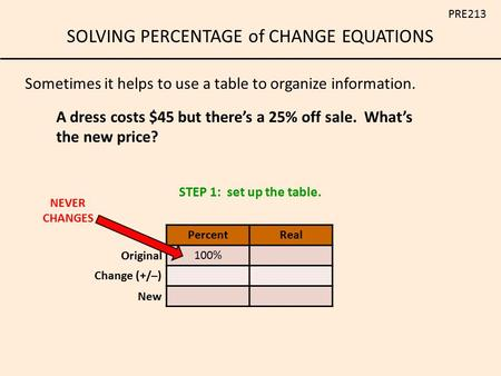 SOLVING PERCENTAGE of CHANGE EQUATIONS PRE213 A dress costs $45 but there's a 25% off sale. What's the new price? Sometimes it helps to use a table to.