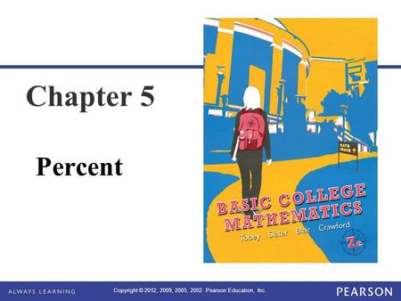 Copyright © 2012, 2009, 2005, 2002 Pearson Education, Inc. Chapter 5 Percent.