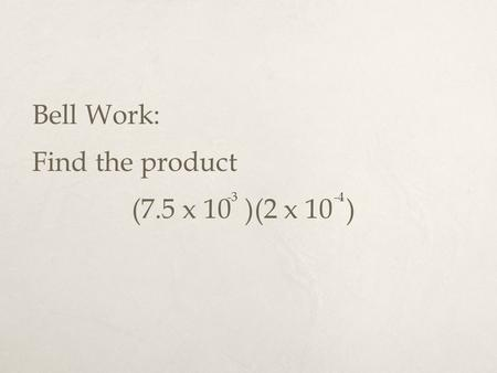 Bell Work: Find the product (7.5 x 10 )(2 x 10 ) -3 -4.