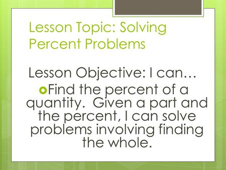 Lesson Topic: Solving Percent Problems Lesson Objective: I can…  Find the percent of a quantity. Given a part and the percent, I can solve problems involving.