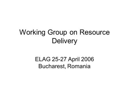 Working Group on Resource Delivery ELAG 25-27 April 2006 Bucharest, Romania.