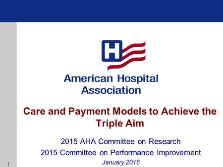 Care and Payment Models to Achieve the Triple Aim 2015 AHA Committee on Research 2015 Committee on Performance Improvement January 2016 1.