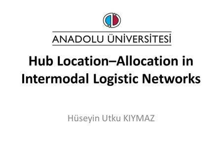 Hub Location–Allocation in Intermodal Logistic Networks Hüseyin Utku KIYMAZ.