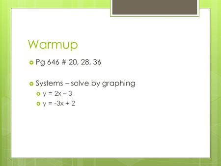 Warmup  Pg 646 # 20, 28, 36  Systems – solve by graphing  y = 2x – 3  y = -3x + 2.