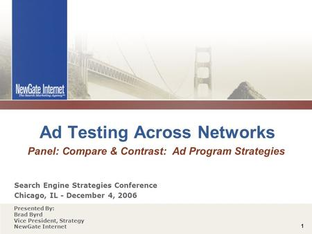 1 Ad Testing Across Networks Panel: Compare & Contrast: Ad Program Strategies Search Engine Strategies Conference Chicago, IL - December 4, 2006 Presented.