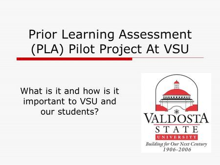 Prior Learning Assessment (PLA) Pilot Project At VSU What is it and how is it important to VSU and our students?