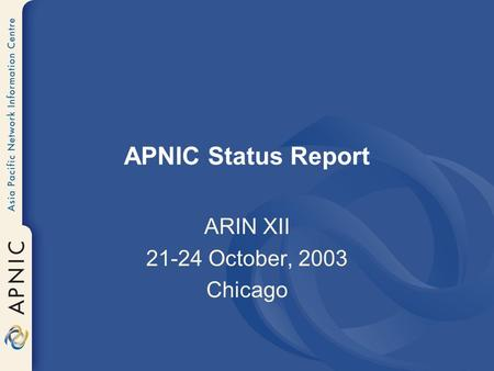 APNIC Status Report ARIN XII 21-24 October, 2003 Chicago.