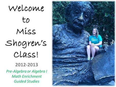 Welcome to Miss Shogren's Class! 2012-2013 Pre-Algebra or Algebra I Math Enrichment Guided Studies.