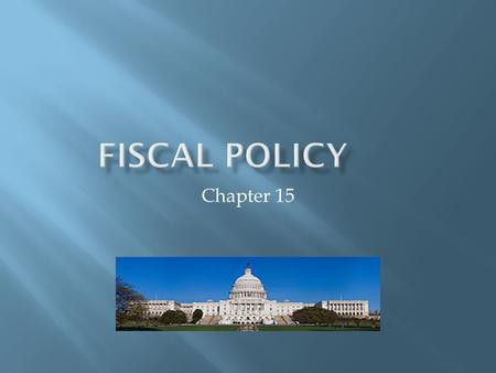 Chapter 15. FISCAL POLICY The use of government spending and revenue collection to influence the economy.