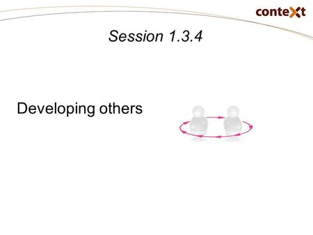Session 1.3.4 Developing others. Session 1.3.4: Objectives Learning objectives At the end of this session, participants will be able to: Apply coaching.