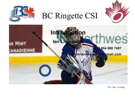 BC Ringette CSI Introduction Ian Liversidge cell 604 968 7487 E mail CSI – Intro - liversidge.